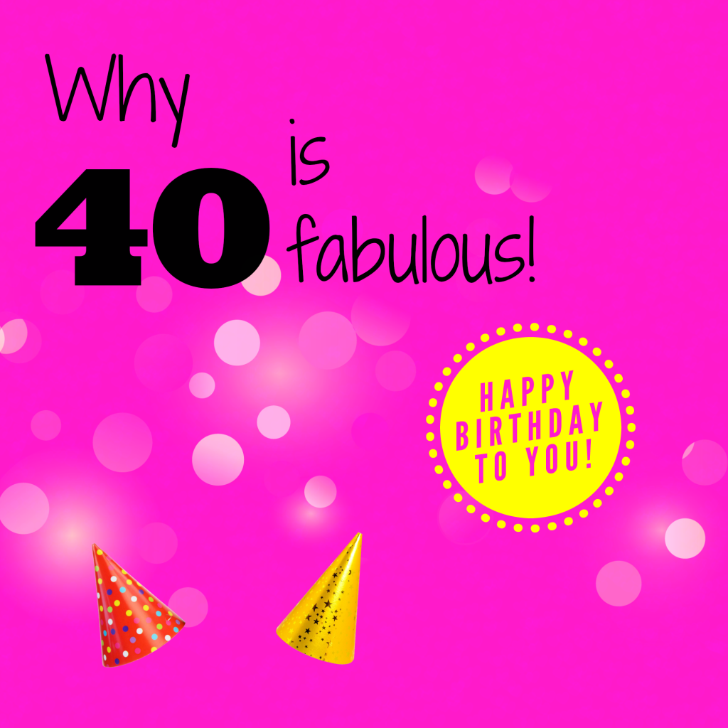 Why your 40th birthday is fabulous...